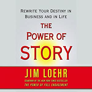 The Power of Story: Rewrite Your Destiny in Business and in Life | [Jim Loehr]