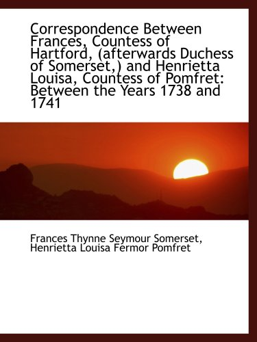Correspondence Between Frances, Countess of Hartford, (afterwards Duchess of Somerset,) and Henriett