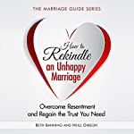 How to Rekindle an Unhappy Marriage: Overcome Resentment and Regain the Trust You Need - The Marriage Guide Series Book 3 | Beth Banning,Neill Gibson