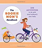 The Rookie Mom's Handbook: 250 Activities to Do with (and Without!) Your Baby