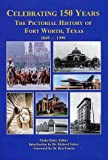 img - for Celebrating 150 Years: The Pictorial History of Fort Worth, Texas 1849-1999 book / textbook / text book