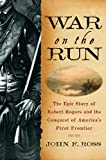 War on the Run: The Epic Story of Robert Rogers and the Conquest of Americas First Frontier