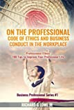 img - for On the Professional Code of Ethics and Business Conduct in the Workplace: Professional Ethics: 100 Tips to Improve Your Professional Life (Business Professional) (Volume 1) book / textbook / text book