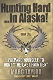 Hunting Hard...In Alaska!: Prepare Yourself To Hunt The Last Frontier