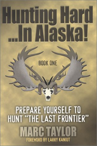 Hunting Hard In Alaska Prepare Yourself To Hunt The Last Frontier097269675X
