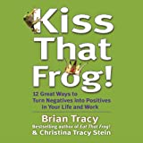 Kiss That Frog!: 12 Ways to Turn Negatives into Positives