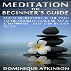 Meditation: The Beginner's Guide: Learn Meditation as the Path to Tranquility, Mindfulness & Happiness Hörbuch von Dominique Atkinson Gesprochen von: Francie Wyck
