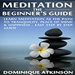 Meditation: The Beginner's Guide: Learn Meditation as the Path to Tranquility, Mindfulness & Happiness | Dominique Atkinson
