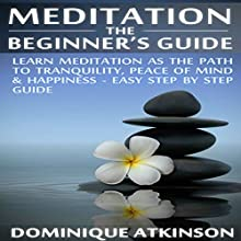 Meditation: The Beginner's Guide: Learn Meditation as the Path to Tranquility, Mindfulness & Happiness Audiobook by Dominique Atkinson Narrated by Francie Wyck