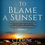 To Blame a Sunset: Discover Clarity, Find What's Missing, Answer Questions That Attack Your Faith During Life's Confusing Moments | C J Kruse
