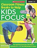 Classroom Fitness Breaks to Help Kids Focus: Fun-and-Easy Exercises for the Classroom That Boost Concentration and Get Kids Ready to Learn