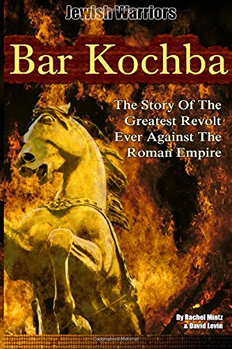 Bar Kochba: The Story Of The Greatest Revolt Ever Against The Roman Empire: Volume 1 (Jewish Warriors)