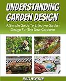 Understanding Garden Design: A Simple Guide To Effective Garden Design For The New Gardener (So you want a better garden? Book 2) (English Edition)
