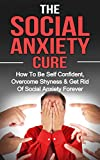 Social Anxiety: The Social Anxiety Cure: How To Be Self Confident, Get Rid Of Shyness & Overcome Social Anxiety Forever (Social Anxiety, Overcome Shyness, Be Self Confident Book 1)