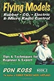 Flying Models: Rubber, CO2, Electric & Micro Radio Control - Tips & Techniques for Beginner & Expert, Book 2 (Volume 2)