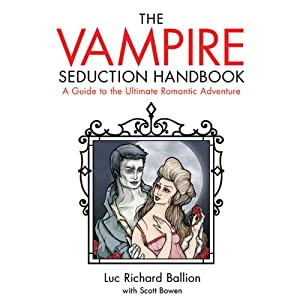 Vampire Seduction Handbook: A Guide to the Ultimate Romantic Adventure | [Luc Richard Ballion, Scott Bowen]