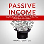 Passive Income: Stop Working Hard For Your Money And Let Your Money Work Hard For You! | Omar Johnson