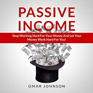 Passive Income: Stop Working Hard For Your Money And Let Your Money Work Hard For You! | [Omar Johnson]