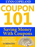 Coupon 101: Saving Money with Coupons - How to Create a Second Income Couponing in just 15 Minutes per Day!