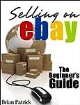 Selling On eBay: The Beginner's Guide...