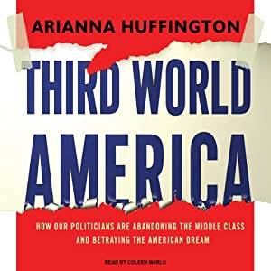 Third World America: How Our Politicians Are Abandoning the Middle Class and Betraying the American Dream | [Arianna Huffington]