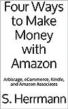Four Ways to Make Money with Amazon: Arbitrage, eCommerce, Kindle, and Amazon Associates (Amazon Moneymaking Book 1)