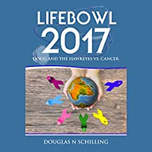 Lifebowl 2017: Doug and the Hawkeyes Vs. Cancer Audiobook by Douglas N Schilling Narrated by Tom Jordan