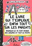 echange, troc Françoize Boucher - Le livre qui t'explique enfin tout sur les parents : Pourquoi ils te font manger des légumes et tout le reste