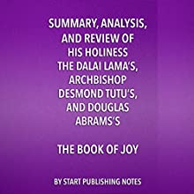 Summary, Analysis, and Review of His Holiness the Dalai Lama's, Archbishop Desmond Tutu's, and Douglas Abrams's Book of Joy: Lasting Happiness in a Changing World Audiobook by  Start Publishing Notes Narrated by Michael Gilboe