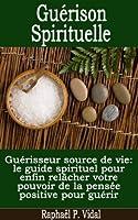 Gu�rison Spirituelle - Gu�risseur source de vie; le guide spirituel pour enfin rel�cher votre pouvoir de la pens�e positive pour gu�rir