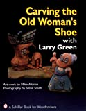 img - for Carving the Old Woman's Shoe With Larry Green (A Schiffer Book for Woodcarvers) book / textbook / text book