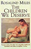 The Children We Deserve: Love and Hate in the Making of the Family (0002550253) by ROSALIND MILES