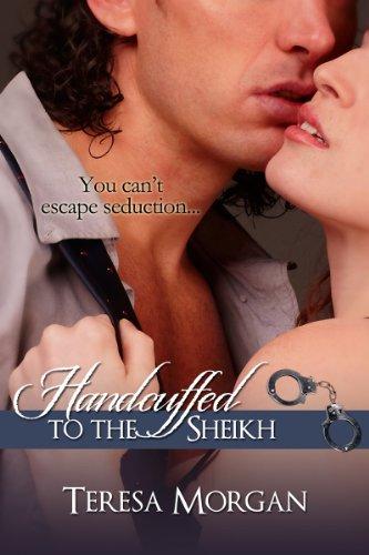 Handcuffed to the Sheikh (Hot Contemporary Romance Novella) by Teresa Morgan