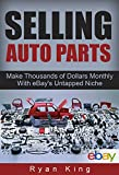 Selling Auto Parts: Make Thousands of Dollars Monthly With eBays Untapped Niche: Reselling Auto Parts and Making a Full-Time Income