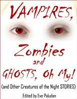 VAMPIRES, Zombies and Ghosts, Oh My! (and Other Creatures of the Night STORIES) Anthology