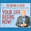 Your Life Begins Now! (       UNABRIDGED) by Dr. Wayne W. Dyer Narrated by Dr. Wayne W. Dyer