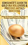 img - for Consumer's Guide to Gold IRA Rollovers and Precious Metals Investing: How to Invest in Gold and Silver to Protect and Preserve Wealth book / textbook / text book