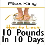 How to Lose 10 Pounds in 10 Days: Discover the Insider Secrets to Flattening Your Stomach and Taking Back Control of Your Body | Alex King