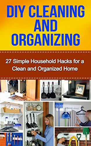 Free Kindle Book : DIY Cleaning and Organizing: 27 Simple Household Hacks for a Clean and Organized Home (cleaning and organizing, organze your home, diy cleaning for beginners, ... business, cleaning and home orginization)