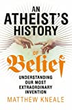 An Atheist's History of Belief: Understanding Our Most Extraordinary Invention (1847922627) by Kneale, Matthew