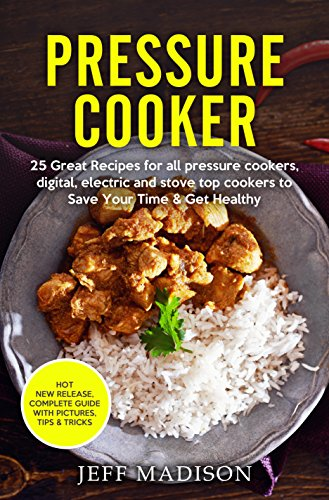 Pressure Cooker: 25 Great Recipes for all pressure cookers, Digital, Electric and Stove Top Cookers to Save Your Time & Get Healthy by Jeff Madison