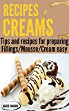 ## CREAMS RECIPES - Preparing delicious creams and mousses: Tips and recipes for preparing creams and mousses (Books Group #2:  Fillings/Mousse/Cream easy Book 1)