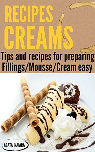 ## CREAMS RECIPES - Preparing delicious creams and mousses: Tips and recipes for preparing creams and mousses (Books Group #2:  Fillings/Mousse/Cream easy Book 1) by Agata Naiara