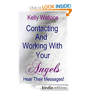 Contacting And Working With Your Angels - Hear Their Messages! (Personal Transformation) (Intuitive Living) Kelly Wallace