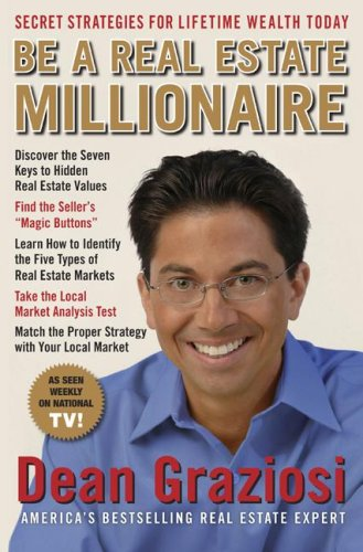 Be a Real Estate Millionaire: Secret Strategies To Lifetime Wealth Today, DEAN GRAZIOSI