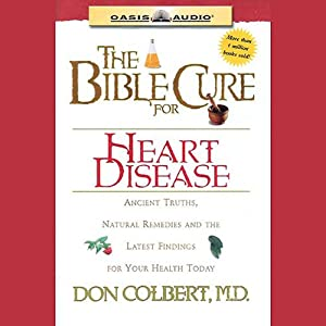 The Bible Cure for Heart Disease: Ancient Truths, Natural Remedies and the Latest Findings for Your Health Today | [Don Colbert]