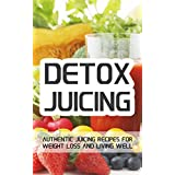 Detox Juicing: Authentic Juicing Recipes For Weight Loss and Living Well ~ Jake Foster