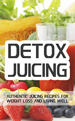 Detox Juicing: Authentic Juicing Recipes For Weight Loss and Living Well by Jake Foster