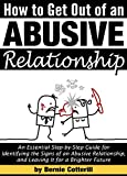 How to Get Out of an Abusive Relationship: An Essential Step-by-Step Guide for Identifying the Signs of an Abusive Relationship, and Leaving It for a Brighter Future