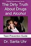 The Dirty Truth About Drugs and Alcohol: Teen Prevention Guide (Feeling Overwhelmed Series)